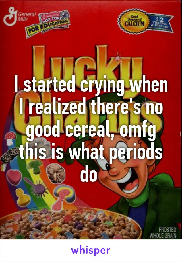 I started crying when I realized there's no good cereal, omfg this is what periods do