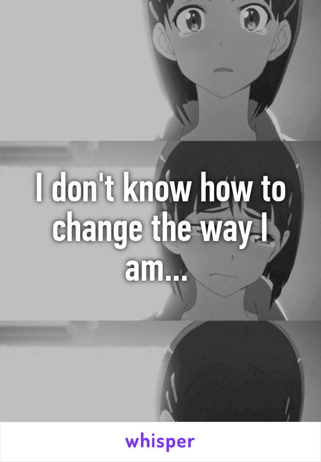 I don't know how to change the way I am...