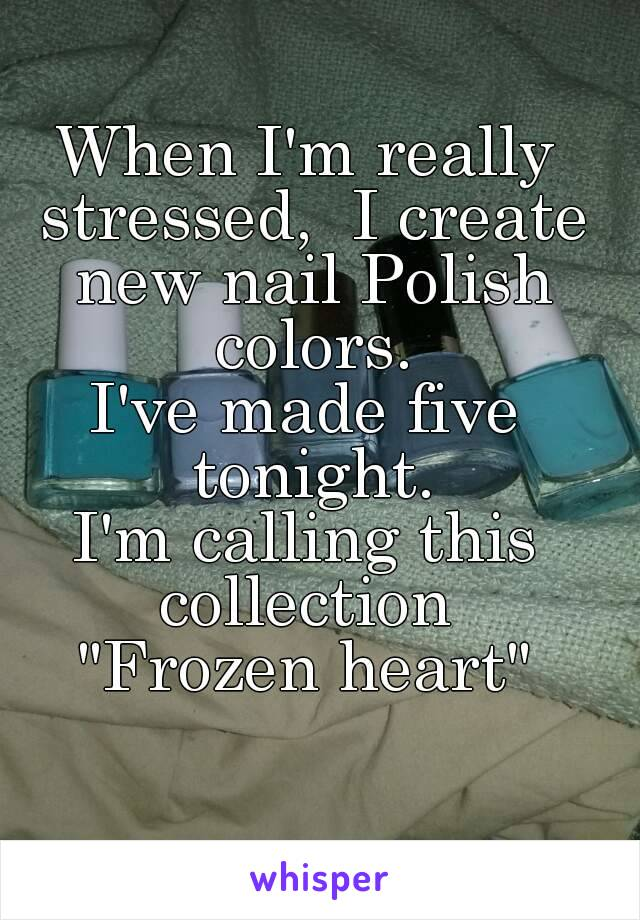 """When I'm really stressed,  I create new nail Polish colors. I've made five tonight. I'm calling this collection  """"Frozen heart"""""""