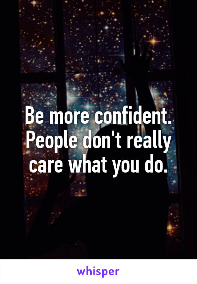 Be more confident. People don't really care what you do.