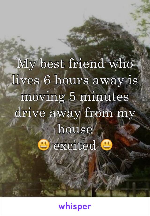 My best friend who lives 6 hours away is moving 5 minutes drive away from my house 😃 excited 😃