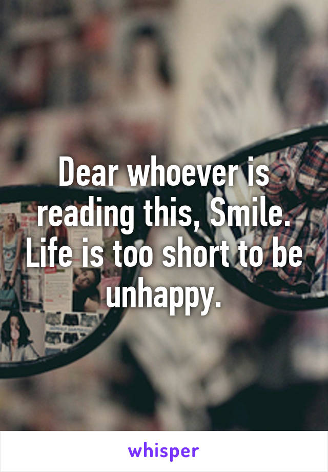 Dear whoever is reading this, Smile. Life is too short to be unhappy.