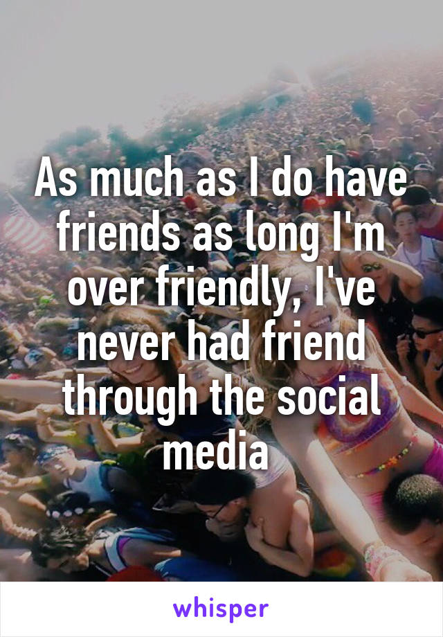 As much as I do have friends as long I'm over friendly, I've never had friend through the social media
