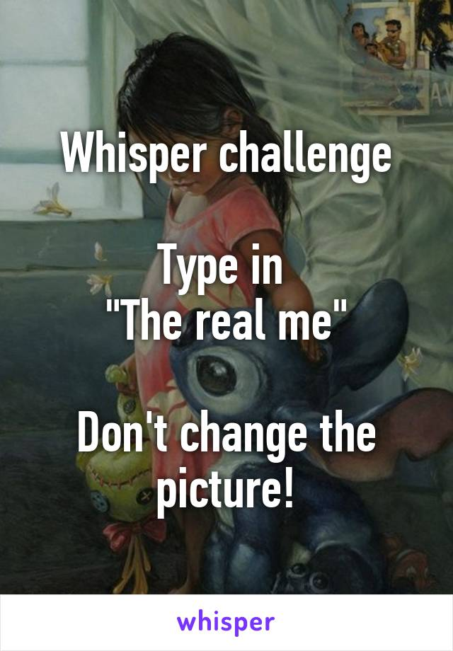 """Whisper challenge  Type in  """"The real me""""  Don't change the picture!"""