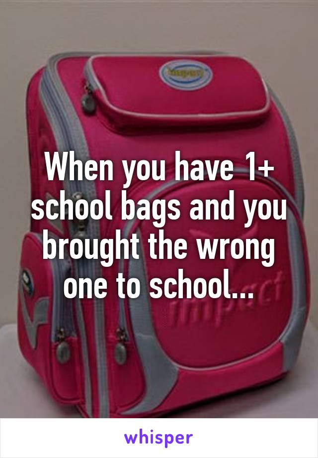When you have 1+ school bags and you brought the wrong one to school...