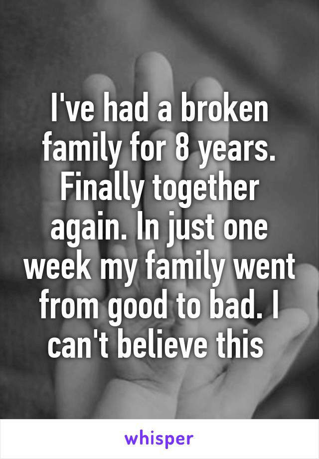 I've had a broken family for 8 years. Finally together again. In just one week my family went from good to bad. I can't believe this