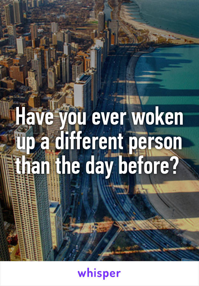 Have you ever woken up a different person than the day before?