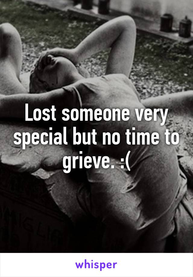 Lost someone very special but no time to grieve. :(