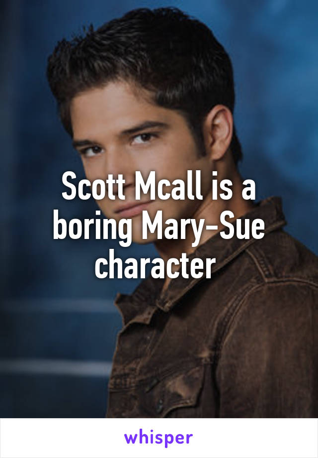 Scott Mcall is a boring Mary-Sue character