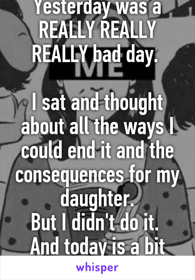 Yesterday was a REALLY REALLY REALLY bad day.   I sat and thought about all the ways I could end it and the consequences for my daughter. But I didn't do it.  And today is a bit better