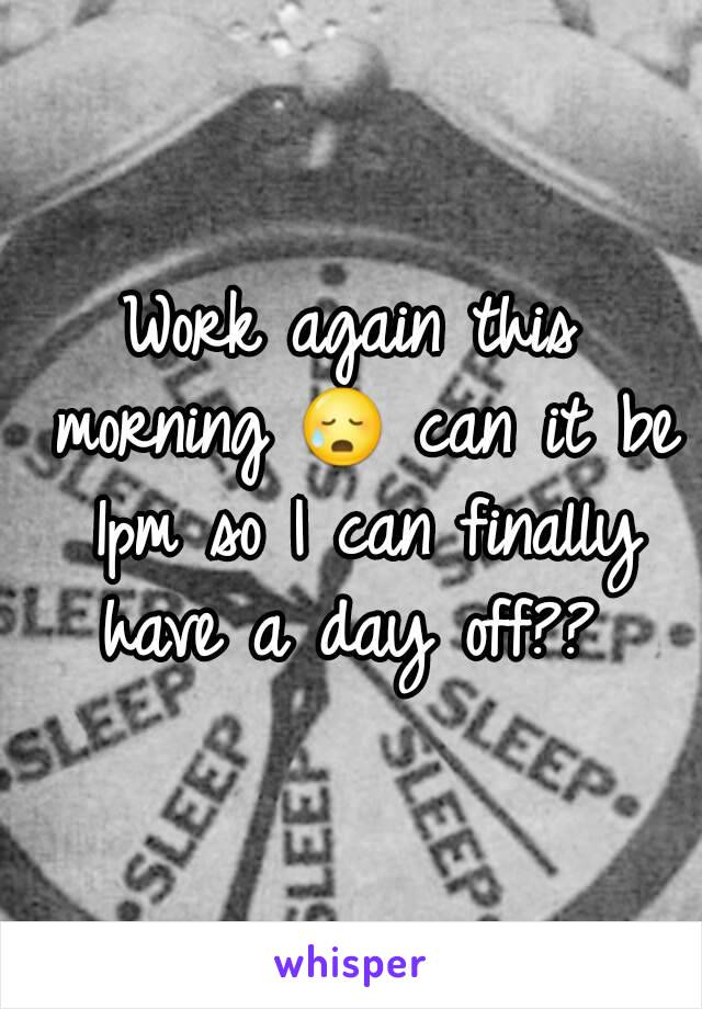 Work again this morning 😥 can it be 1pm so I can finally have a day off??