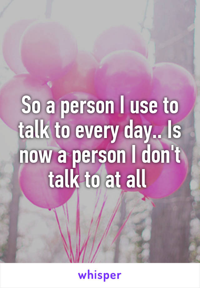 So a person I use to talk to every day.. Is now a person I don't talk to at all