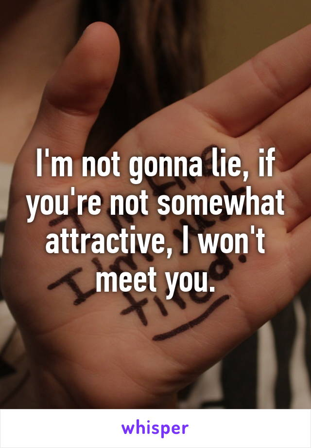 I'm not gonna lie, if you're not somewhat attractive, I won't meet you.