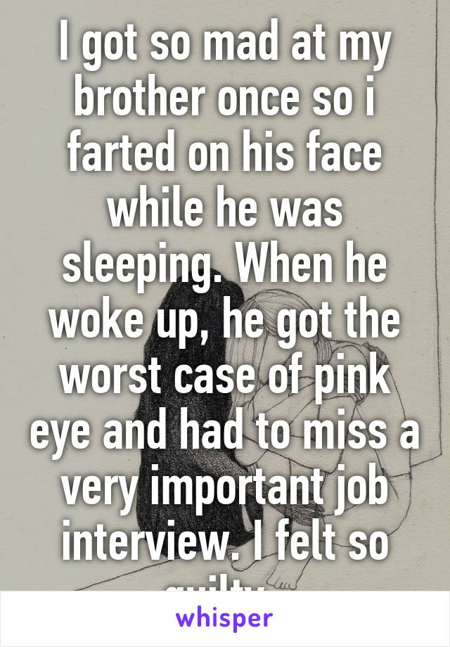 I got so mad at my brother once so i farted on his face while he was sleeping. When he woke up, he got the worst case of pink eye and had to miss a very important job interview. I felt so guilty.