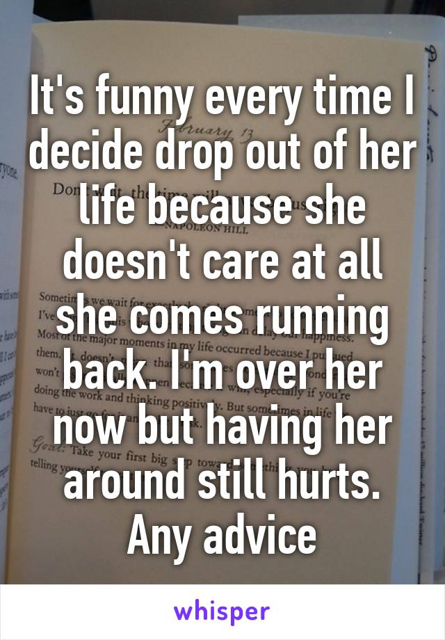 It's funny every time I decide drop out of her life because she doesn't care at all she comes running back. I'm over her now but having her around still hurts. Any advice