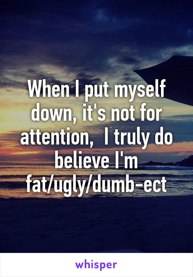 When I put myself down, it's not for attention,  I truly do believe I'm fat/ugly/dumb-ect