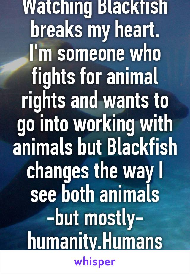 Watching Blackfish breaks my heart. I'm someone who fights for animal rights and wants to go into working with animals but Blackfish changes the way I see both animals -but mostly- humanity.Humans can be evil