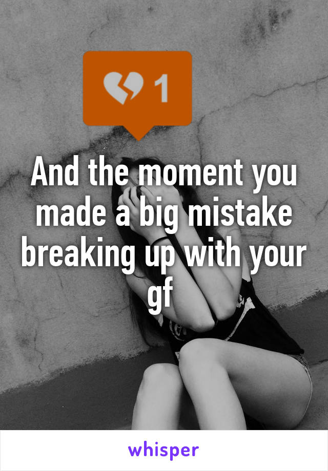 And the moment you made a big mistake breaking up with your gf