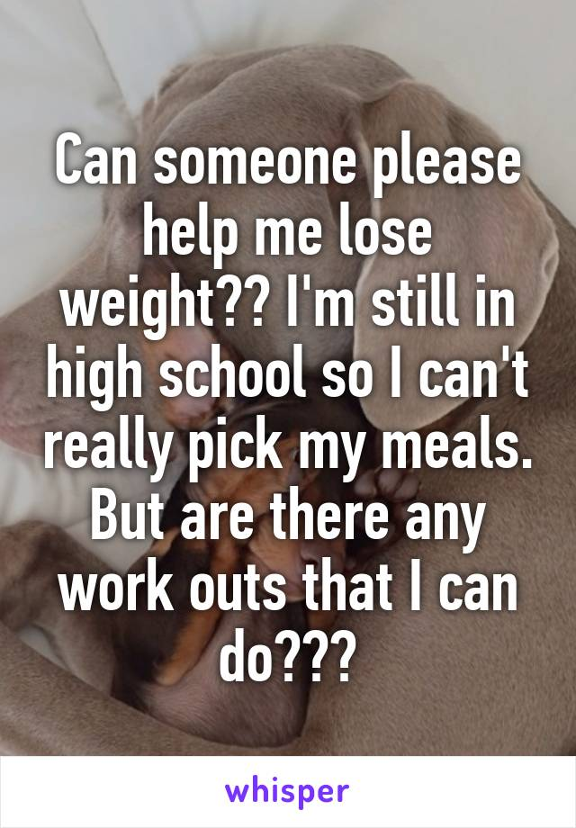 Can someone please help me lose weight?? I'm still in high school so I can't really pick my meals. But are there any work outs that I can do???