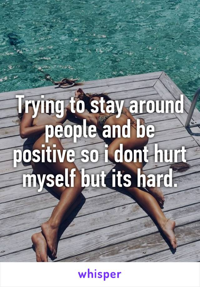 Trying to stay around people and be positive so i dont hurt myself but its hard.