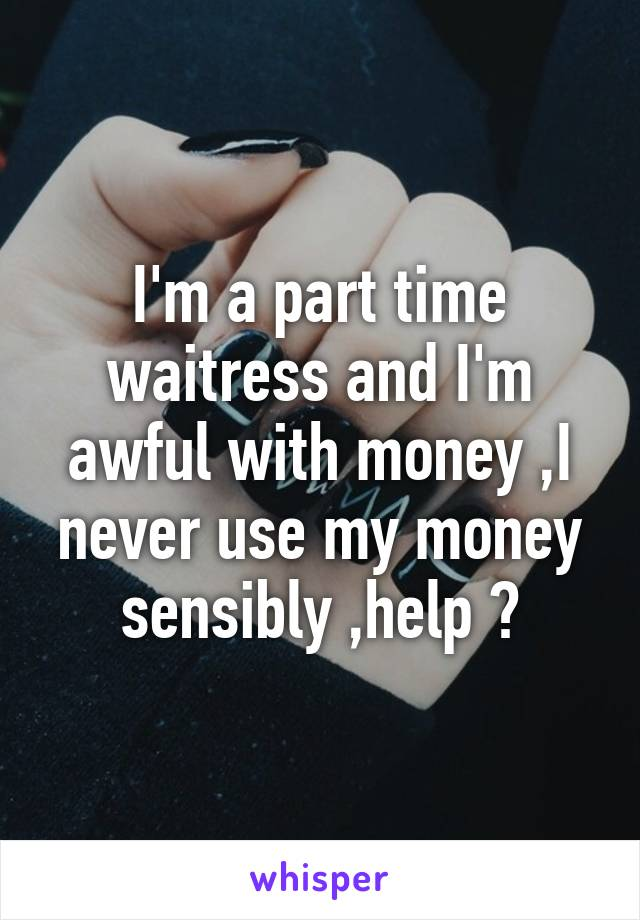 I'm a part time waitress and I'm awful with money ,I never use my money sensibly ,help ?