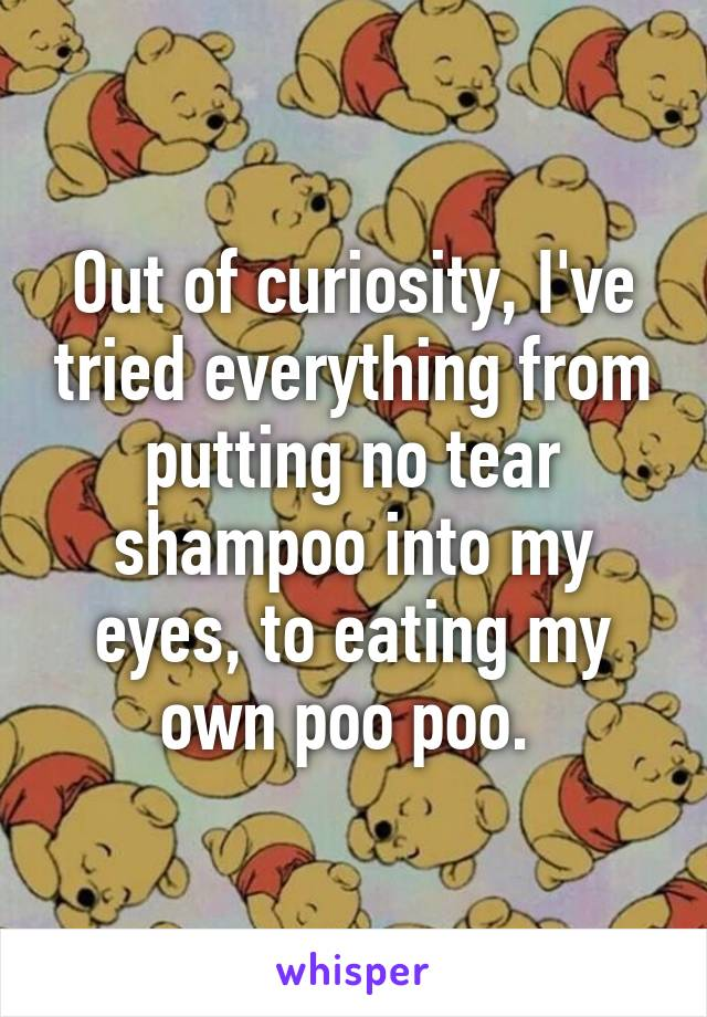 Out of curiosity, I've tried everything from putting no tear shampoo into my eyes, to eating my own poo poo.