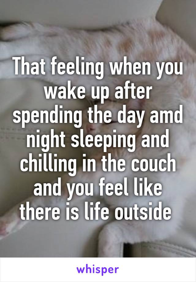 That feeling when you wake up after spending the day amd night sleeping and chilling in the couch and you feel like there is life outside