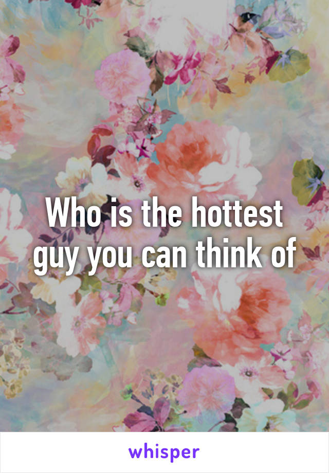 Who is the hottest guy you can think of