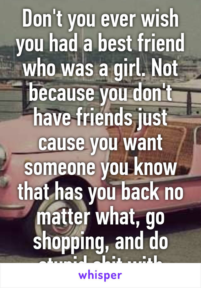 Don't you ever wish you had a best friend who was a girl. Not because you don't have friends just cause you want someone you know that has you back no matter what, go shopping, and do stupid shit with