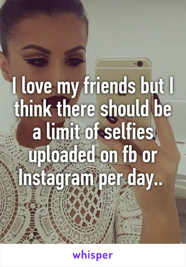 I love my friends but I think there should be a limit of selfies uploaded on fb or Instagram per day..