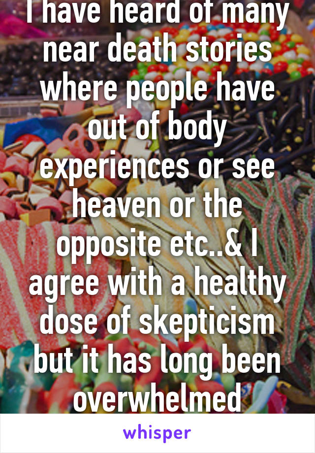 I have heard of many near death stories where people have out of body experiences or see heaven or the opposite etc..& I agree with a healthy dose of skepticism but it has long been overwhelmed concerning spirits