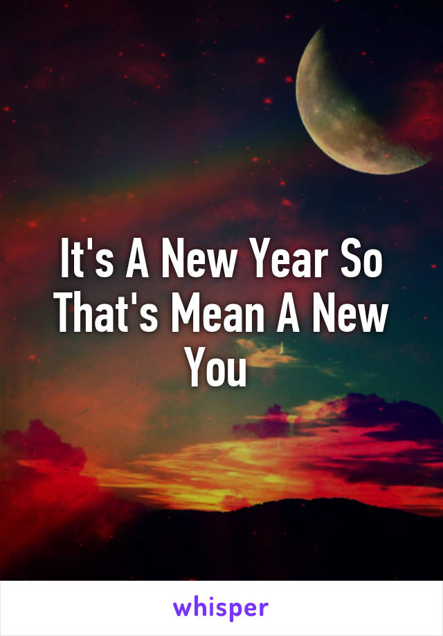 It's A New Year So That's Mean A New You