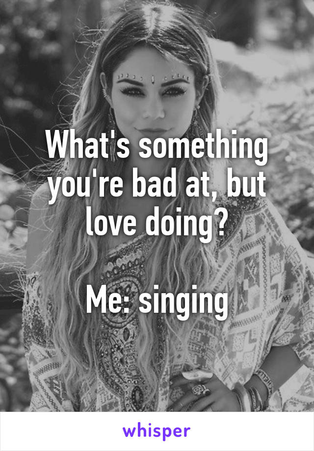 What's something you're bad at, but love doing?  Me: singing