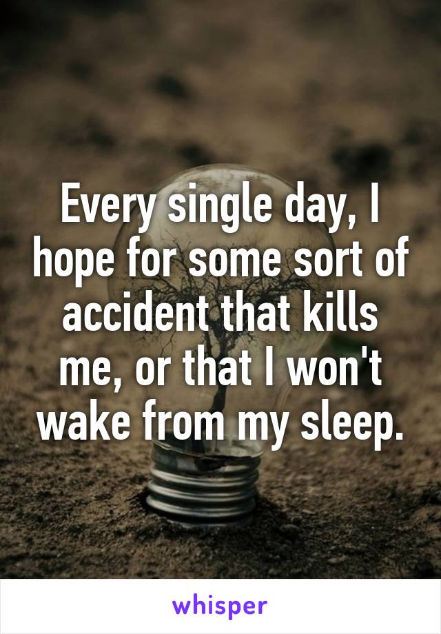 Every single day, I hope for some sort of accident that kills me, or that I won't wake from my sleep.