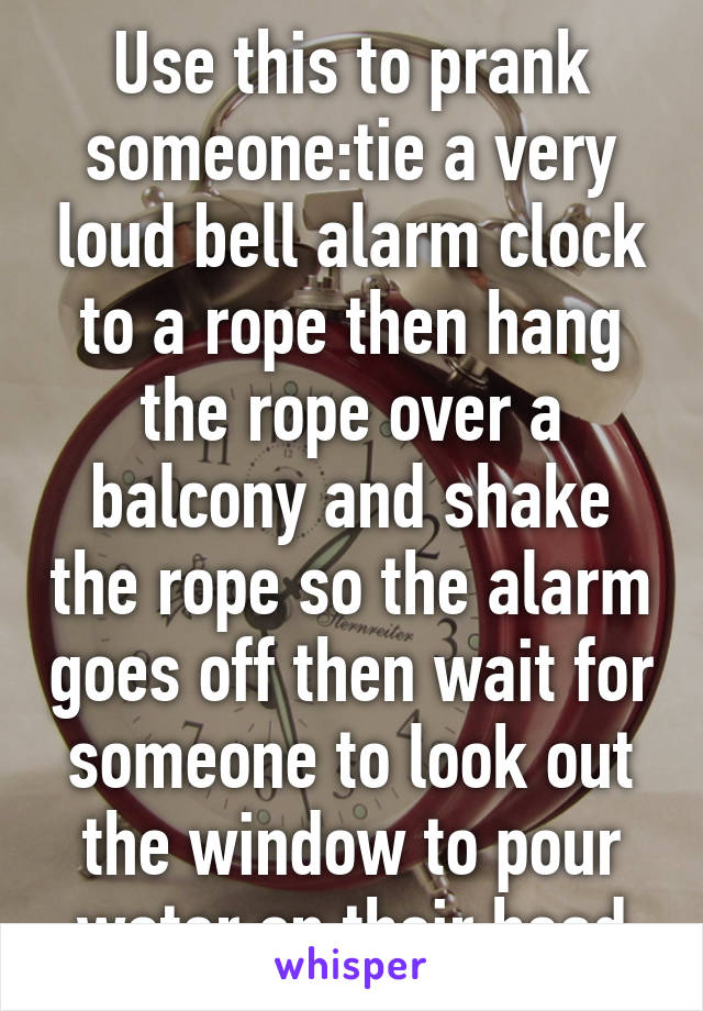 Use this to prank someone:tie a very loud bell alarm clock to a rope then hang the rope over a balcony and shake the rope so the alarm goes off then wait for someone to look out the window to pour water on their head