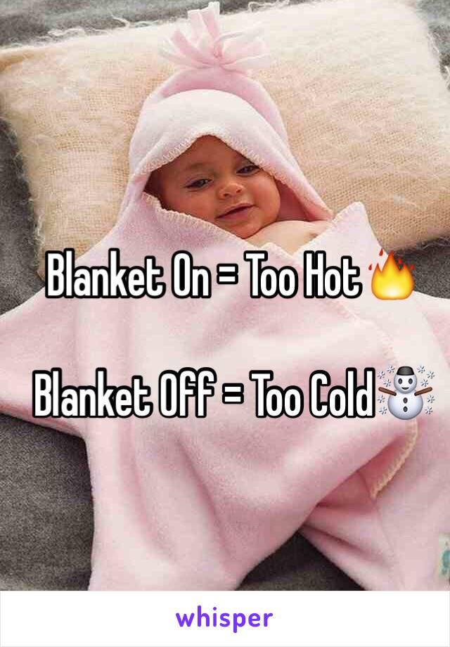Blanket On = Too Hot🔥  Blanket Off = Too Cold☃
