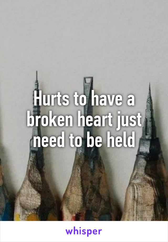 Hurts to have a broken heart just need to be held