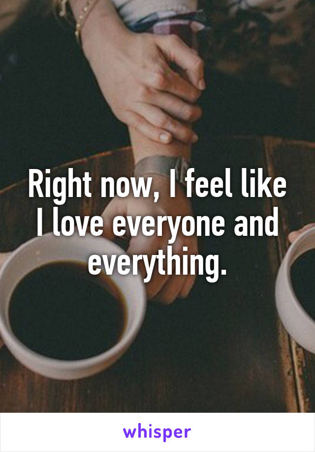 Right now, I feel like I love everyone and everything.