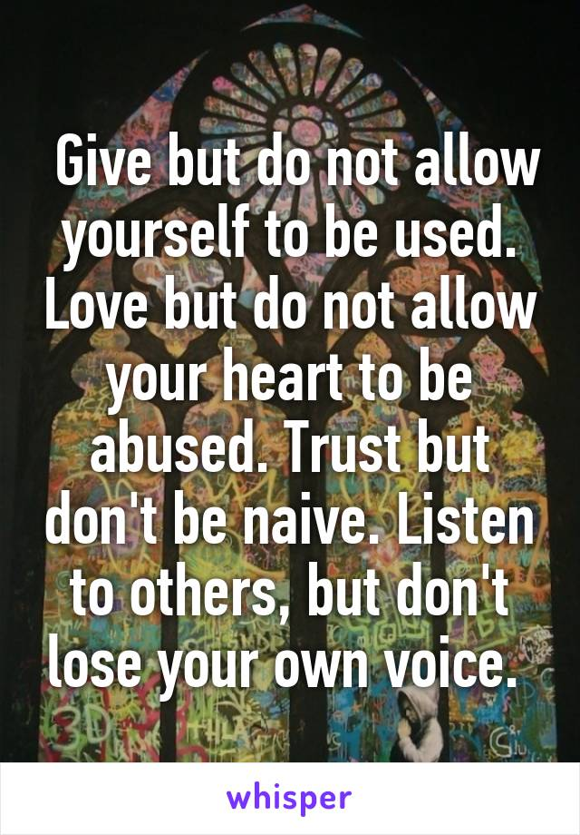 Give but do not allow yourself to be used. Love but do not allow your heart to be abused. Trust but don't be naive. Listen to others, but don't lose your own voice.