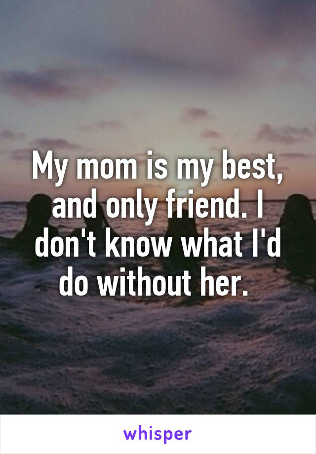 My mom is my best, and only friend. I don't know what I'd do without her.