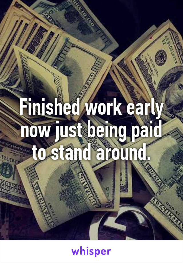 Finished work early now just being paid to stand around.