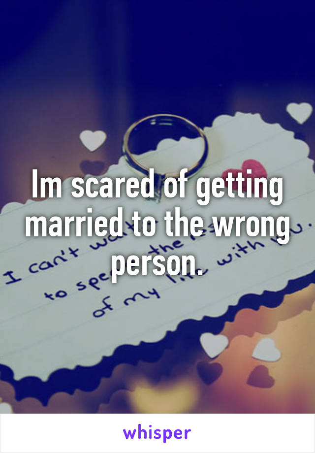 Im scared of getting married to the wrong person.