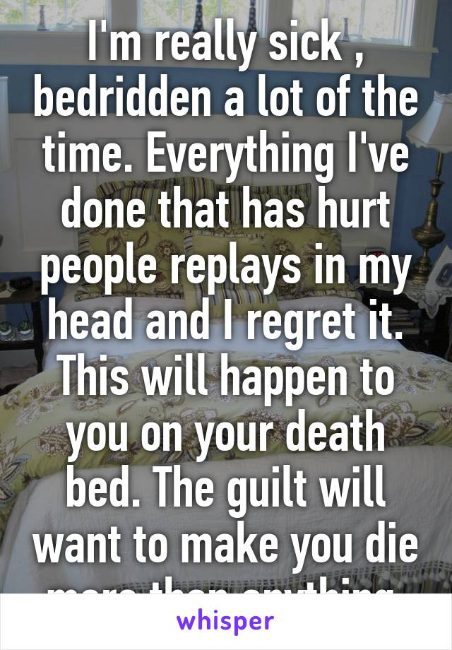 I'm really sick , bedridden a lot of the time. Everything I've done that has hurt people replays in my head and I regret it. This will happen to you on your death bed. The guilt will want to make you die more than anything