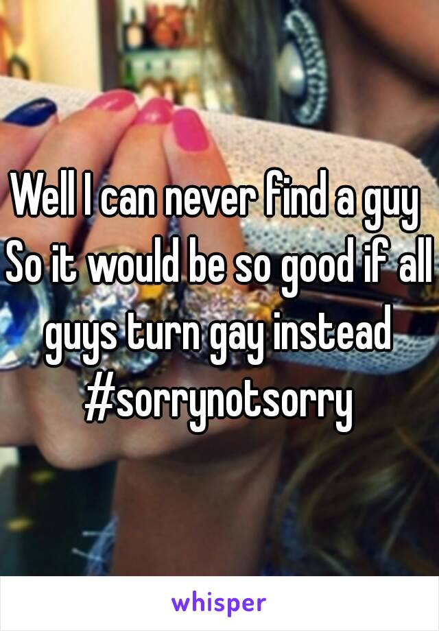Well I can never find a guy  So it would be so good if all guys turn gay instead  #sorrynotsorry