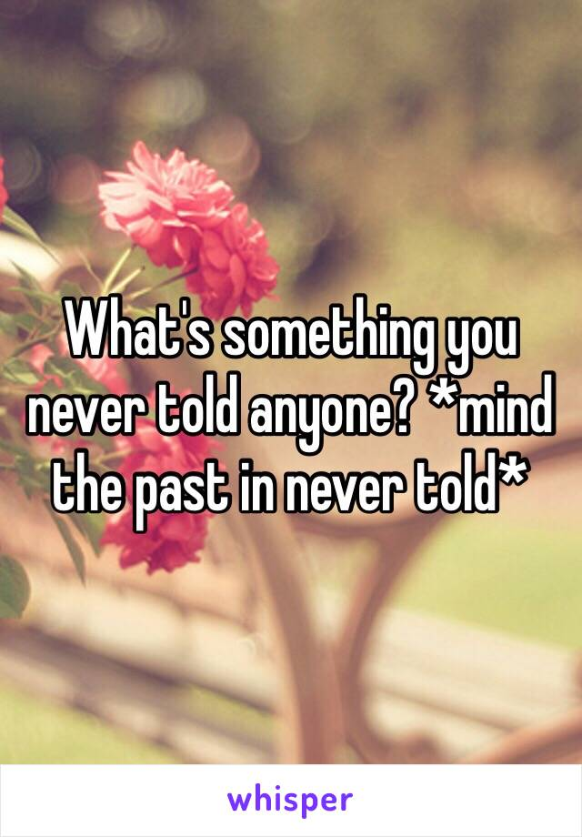 What's something you never told anyone? *mind the past in never told*