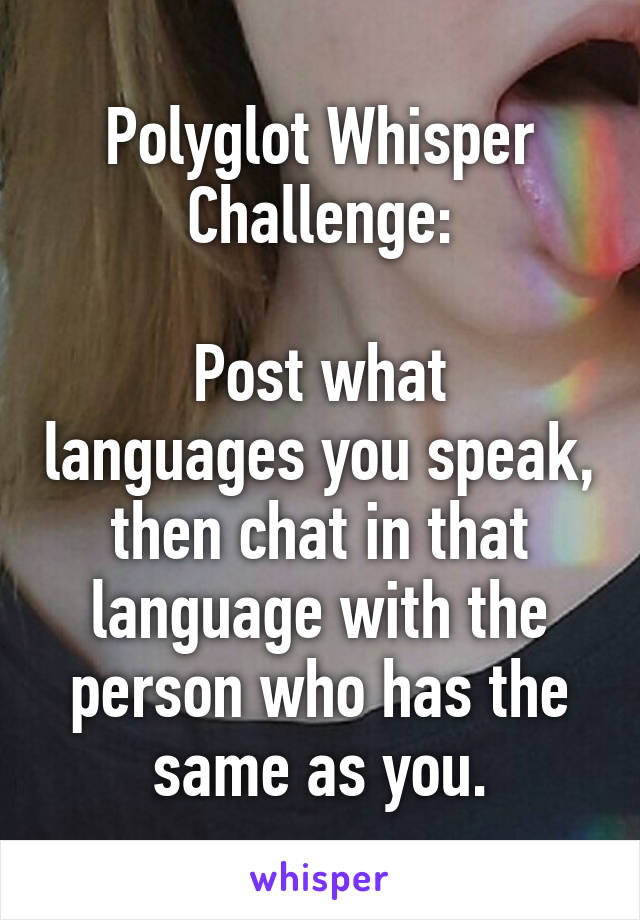 Polyglot Whisper Challenge:  Post what languages you speak, then chat in that language with the person who has the same as you.