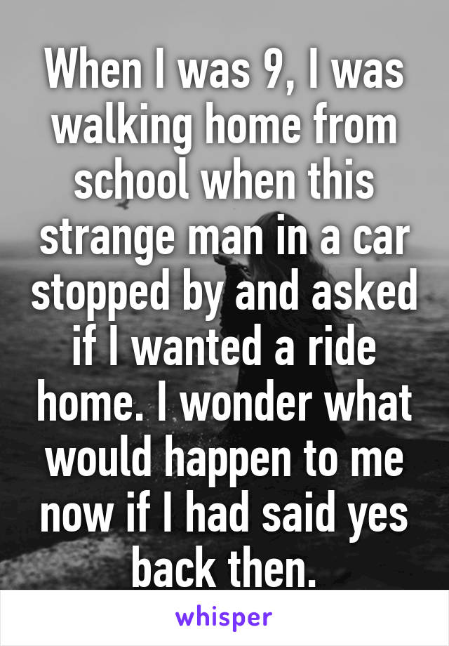 When I was 9, I was walking home from school when this strange man in a car stopped by and asked if I wanted a ride home. I wonder what would happen to me now if I had said yes back then.