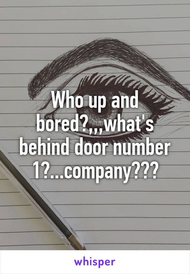 Who up and bored?,,,what's behind door number 1?...company???