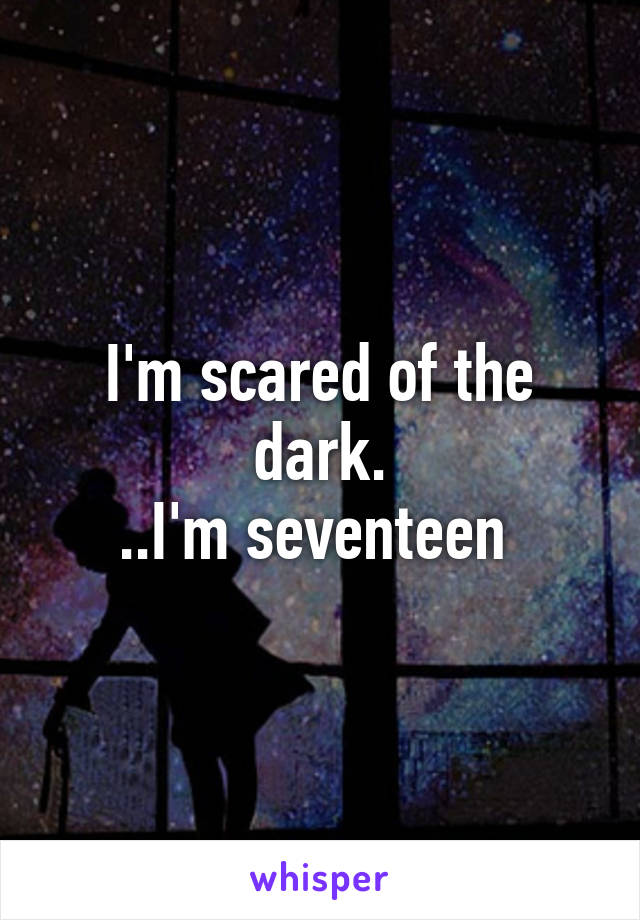 I'm scared of the dark. ..I'm seventeen