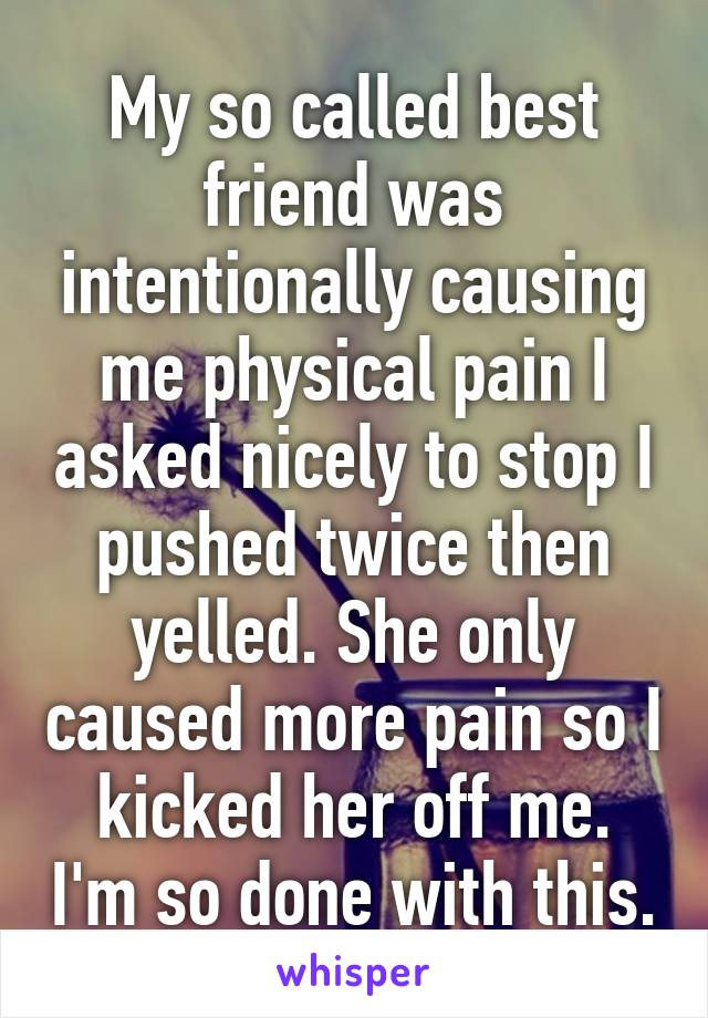My so called best friend was intentionally causing me physical pain I asked nicely to stop I pushed twice then yelled. She only caused more pain so I kicked her off me. I'm so done with this.
